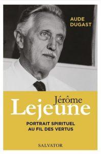 Jérôme Lejeune – Portrait spirituel au fil des vertus (Aude Dugast)